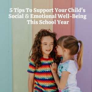 5 Tips To Support Your Child's Social & Emotional Well-Being This School Year